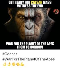 Planet Of The Apes Meme - get ready for caesar mass witness the end war for the planet of the