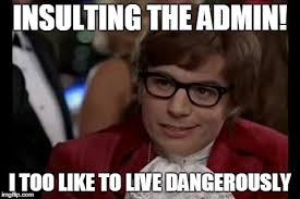 Admin Meme - i too like to live dangerously meme imgflip