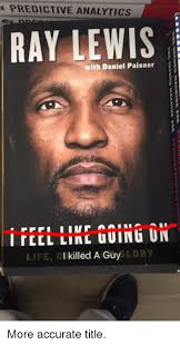 Ray Lewis Meme - predictive analytics ray lewis with daniel paisner life g i killed a