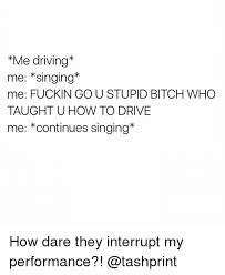Stupid Bitch Meme - me driving me singing me fuckin go u stupid bitch who taught u how