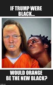 Orange Is The New Black Meme - image tagged in trump orange new black imgflip