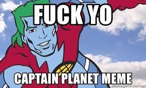 Captain Planet Meme - fuck yo captain planet meme motivational captain planet meme