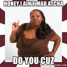 I Aint Mad Meme - honey i ain t mad atcha do you cuz sassy black woman meme