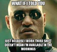 Third Shift Meme - what if i told you just because i work third shift doesn t mean i m