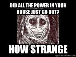 Unwanted Guest Meme - did all the power in your house just go out how strange
