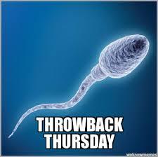 Throwback Thursday Meme - tbt sperm throwback thursday weknowmemes