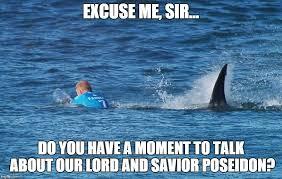 Shark Attack Meme - proselytizing for poseidon imgflip