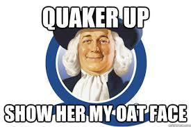Quaker Memes - quaker up show her my oat face oat face quickmeme