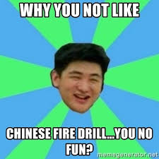 Fire Drill Meme - why you not like chinese fire drill you no fun funny asian guy