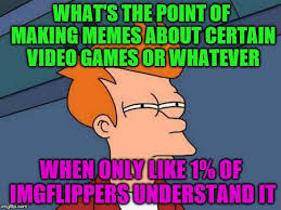 Whatever Memes - what s the point of making memes about certain video games or