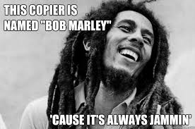 Copy Machine Meme - this copier is named bob marley cause it s always jammin bob