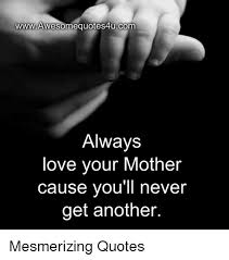 Love Memes Quotes - wwwawesomequotes4ucom always love your mother cause you ll never get