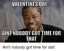 Nobody Got Time For That Meme - valentines daw aint nobody got time for that ain t nobody got time