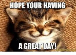 Have A Good Day Meme - hope your having a great day meme on me me