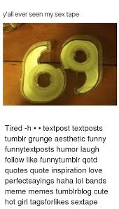 Sex Memes Tumblr - y all ever seen my sex tape tired h textpost textposts tumblr