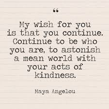 my wish for you is that you continue continue to be who you are