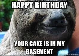 Sloth Meme Generator - happy birthday your cake is in my basement evil sloth meme