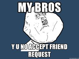 Meme Generator Y U No - my bros y u no accept friend request y u no meme generator