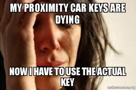Car Keys Meme - my proximity car keys are dying now i have to use the actual key