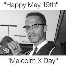Malcolm X Memes - happy may 19th malcolm x day malcolm x meme on esmemes com