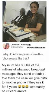 African Parents Meme - okomfuor kwadoggy why do african parents love this phone case like