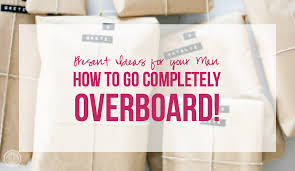 present ideas for your how to go completely overboard