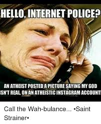 Internet Police Meme - hello internet police an atheist postedapicture saying my god