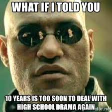 Too Soon Meme - what if i told you 10 years is too soon to deal with high school