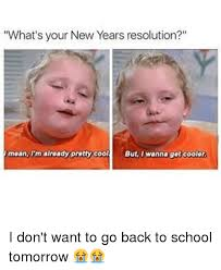 Going Back To School Meme - what s your new years resolution mean i m already pretty cool but