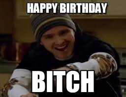 Birthday Bitch Meme - happy birthday science bitch meme on memegen