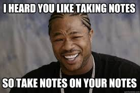 Meme Notes - i heard you like taking notes so take notes on your notes xzibit