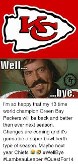 Green Bay Memes - well bye i m so happy that my 13 time world chion green bay