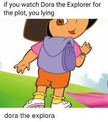 Dora The Explorer Meme - if you watch dora the explorer for the plot you lying dora the