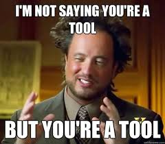 Meme Tool - i m not saying you re a tool but you re a tool ancient aliens