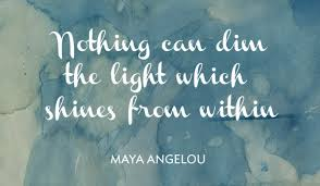nothing can dim the light that shines from within here s to you maya angelou sara cannon