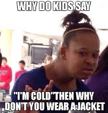 Meme Jacket - why don t you wear a jacket imgflip