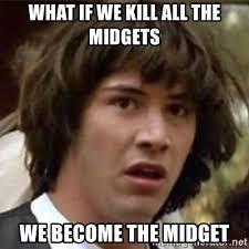 Meme Midget - what if we kill all the midgets we become the midget what if meme