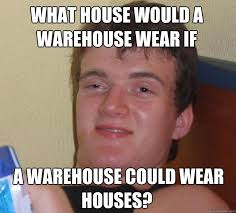Warehouse Meme - what house would a warehouse wear if a warehouse could wear houses