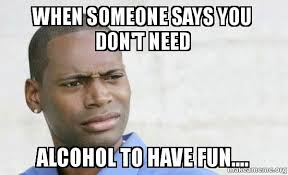 Have Fun Meme - when someone says you don t need alcohol to have fun confused