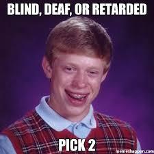 Deaf Meme - blind deaf or retarded pick 2 meme bad luck brian 20497
