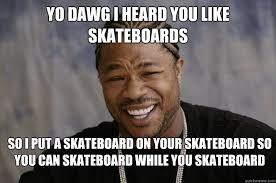 Skateboard Memes - yo dawg i heard you like skateboards so i put a skateboard on your