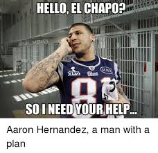 Hernandez Meme - hello el chapop memes mak soineedyour help aaron hernandez a man