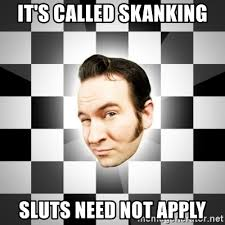 Sluts Memes - it s called skanking sluts need not apply reel big fish band