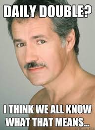 Funny Daily Memes - daily double i think we all know what that means trebek on