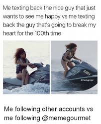 Nice Guy Memes - me texting back the nice guy that just wants to see me happy vs me