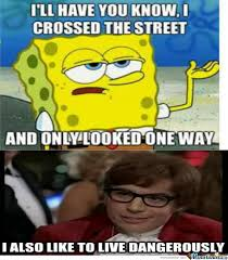 I Also Like To Live Dangerously Meme - spongebob meme i ll have you know i crossed the street and only