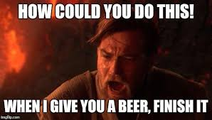 Finish It Meme - how could you do this when i give you a beer finish it meme