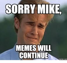 Continue Meme - sorry mike memes will continue com mike meme on esmemes com