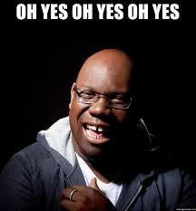 Oh Yes Meme - oh yes oh yes oh yes carl cox meme generator