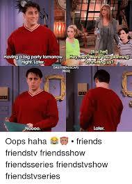 Friends Tv Show Memes - rachel having a big pary tomorrow hey hey were youplanning night